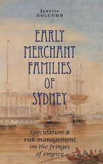 Early Merchant Families of Sydney : Speculation and Risk Management on the Fringes of Empire - Janette Holcomb