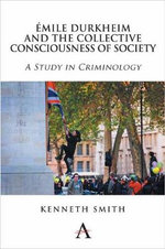 Emile Durkheim and the Collective Consciousness of Society : A Study in Criminology - Kenneth Smith