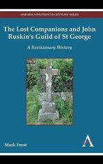 The Lost Companions and John Ruskin's Guild of St George : A Revisionary History - Mark Frost