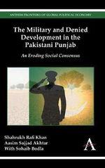 The Military and Denied Development in the Pakistani Punjab : An Eroding Social Consensus - Shahrukh Rafi Khan