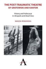 The Post-Traumatic Theatre of Grotowski and Kantor : History and Holocaust in 'Akropolis' and 'Dead Class' - Magda Romanska