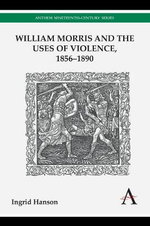William Morris and the Uses of Violence, 1856-1890 - Ingrid Hanson