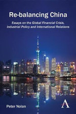 Re-Balancing China : Essays on the Global Financial Crisis, Industrial Policy and International Relations - Peter Nolan
