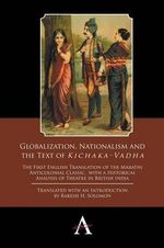 Globalization, Nationalism and the Text of 'Kichaka-Vadha' : The First English Translation of the Marathi Anticolonial Classic, with a Historical Analysis of Theatre in British India