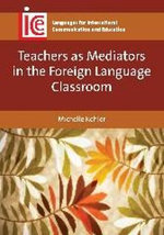 Teachers as Mediators in the Foreign Language Classroom : Languages for Intercultural Communication and Education - Michelle Kohler