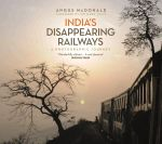 India's Disappearing Railways : A Photographic Journey - Angus McDonald