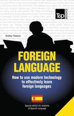 Foreign Language - How to Use Modern Technology to Effectively Learn Foreign Languages : Special Edition - Spanish - Andrey Taranov