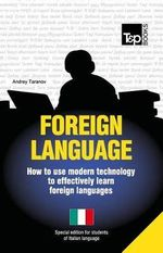 Foreign Language - How to Use Modern Technology to Effectively Learn Foreign Languages : Special Edition - Italian - Andrey Taranov