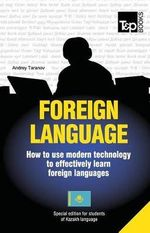 Foreign Language - How to Use Modern Technology to Effectively Learn Foreign Languages : Special Edition - Kazakh - Andrey Taranov