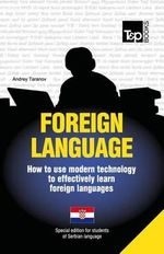 Foreign Language - How to Use Modern Technology to Effectively Learn Foreign Languages : Special Edition - Serbian - Andrey Taranov