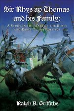 Sir Rhys Ap Thomas and His Family : A Study in the Wars of the Roses and Early Tudor Politics - Ralph A. Griffiths