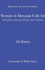 Women in Mexican Folk Art : Of Promises, Betrayals, Monsters and Celebrities - Eli Bartra