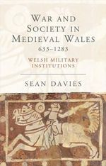 War and Society in Medieval Wales, 633-1283 : Welsh Military Institutions - Sean Davies