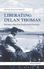 Liberating Dylan Thomas : Rescuing a Poet from Psycho-Sexual Servitude - Rhian Barfoot