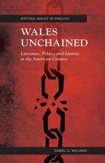 Wales Unchained : Literature, Politics and Identity in the American Century - Daniel G. Williams