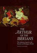 The Arthur of the Iberians : The Arthurian Legends in the Spanish and Portuguese Worlds