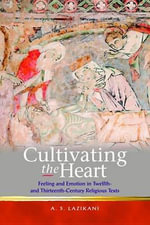 Cultivating the Heart : Feeling and Emotion in Twelfth- and Thirteenth-Century Religious Texts - A.S. Lazikani