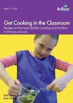 Get Cooking in the Classroom : Recipes to Promote Healthy Cooking and Nutrition in Primary Schools - Sally Brown