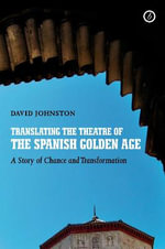 Translating the Theatre of the Spanish Golden Age : A Story of Chance and Transformation - David Johnston