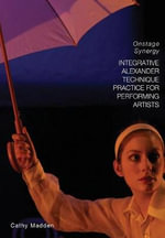 Integrative Alexander Technique Practice for Performing Artists : Onstage Synergy - Cathy Madden