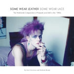 Some Wear Leather, Some Wear Lace - The Worldwide Compendium of Postpunk and Goth in the 1980s : The Worldwide Compendium of Postpunk and Goth in the 1980s - Andi Harriman