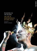 Pleading in the Blood : The Art and Performances of Ron Athey