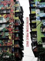 Aestheticizing Public Space : Street Visual Politics in East Asian Cities - Lu Pan