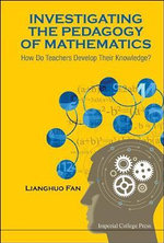 Investigating the Pedagogy of Mathematics : How Do Teachers Develop Their Knowledge? - Lianghuo Fan