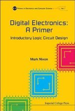 Digital Electronics : A Primer : Introductory Logic Circuit Design: Volume 1 - Mark Nixon