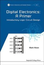 Digital Electronics : A Primer: Introductory Logic Circuit Design - Mark Nixon