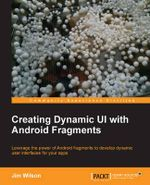 Creating Dynamic UI with Android Fragments : Community Experience Distilled - Jim Wilson