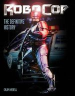 Robocop : The Definitive History - Calum Waddell