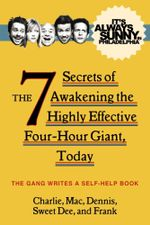 It's Always Sunny in Philadelphia : The 7 Secrets of Awakening the Highly Effective Four-Hour Giant, Today - The Gang