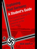 Explaining Nazi Germany : Six Answers to a Level/Sat2 Nazi Germany Questions - Nick Shepley