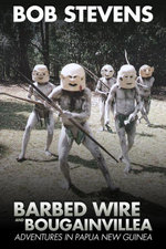 Barbed Wire and Bougainvillea : Adventures in Papua New Guinea - Bob Stevens