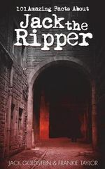 101 Amazing Facts about Jack the Ripper - Jack Goldstein