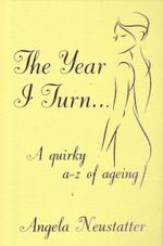 The Year I Turn : A Quirky A-Z of Ageing - Angela Neustatter