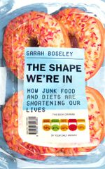 The Shape We're In : How Junk Food and Diets are Shortening Our Lives - Sarah Boseley
