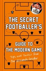 The Secret Footballer's Guide to the Modern Game : Tips and Tactics from the Ultimate Insider - The Secret Footballer