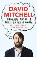 Thinking About it Only Makes it Worse : And Other Lessons from Modern Life - David Mitchell