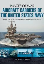 Aircraft Carriers of the United States Navy : Rare Photographs from Wartime Archives - Michael Green