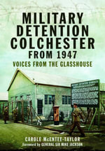 Military Detention Colchester from 1947 : Voices from the Glasshouse - Carole McEntee-Taylor