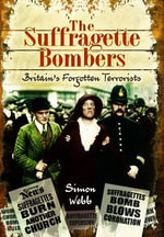 The Suffragette Bombers : Britain's Forgotten Terrorists - Simon Webb
