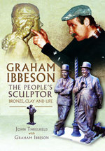 Graham Ibbeson The People's Sculptor : Bronze, Clay and Life - John Trelkeld