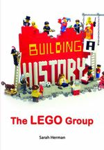 Building a History : The Lego Group - Sarah Herman