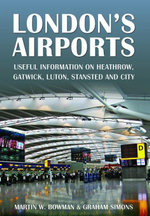 London's Airports : Useful Information on Heathrow, Gatwick, Luton, Stansted and City - Martin Bowman