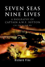 Seven Seas, Nine Lives : The Valour of Captain A.W.F. Sutton, CBE, DSC and Bar, RN - Richard Pike