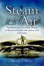 Steam in the Air : The Application of Steam Power in Aviation During the 19th and 20th Centuries - Maurice Kelly