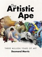 The Artistic Ape  : Three Million Years of Art - Desmond Morris