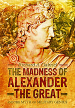 The Madness of Alexander the Great : And the Myth of Military Genius - Richard A. Gabriel